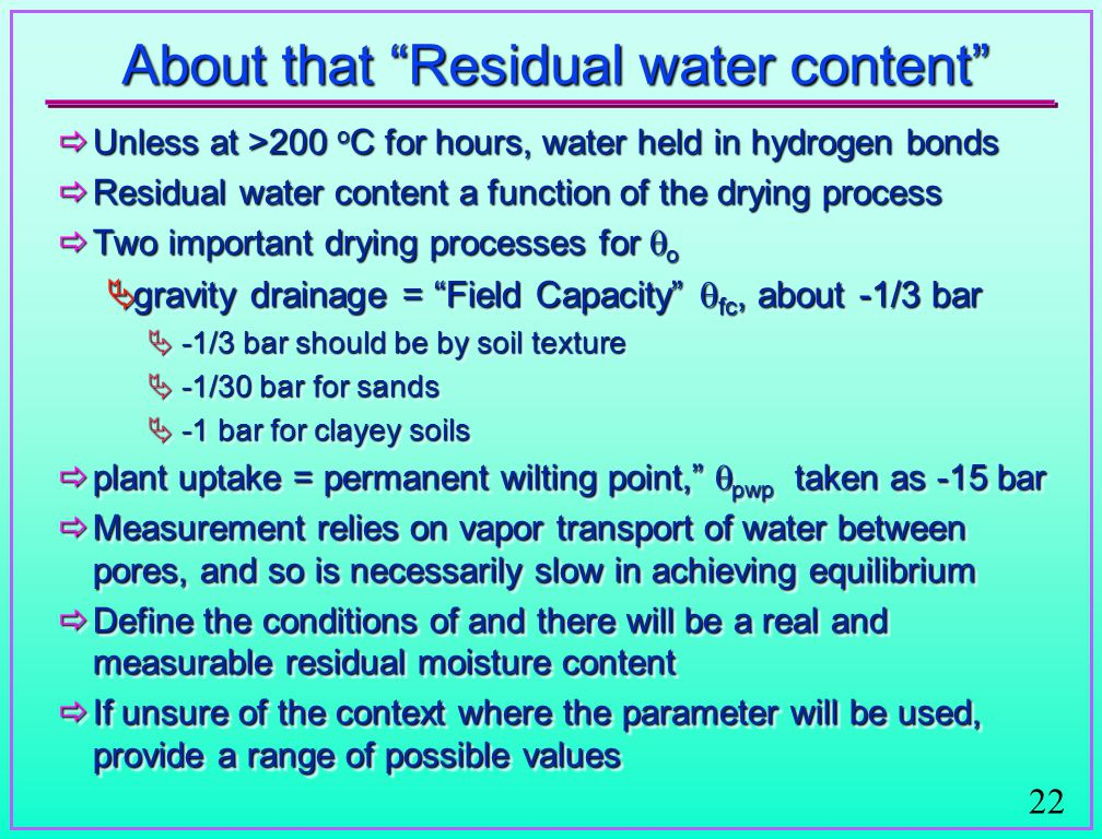 22 About that Residual water content  Unless at >200 o C for hours, water held in hydrogen bonds  Residual water content a function of the drying process  Two important drying processes for  o  gravity drainage = Field Capacity  fc, about -1/3 bar  -1/3 bar should be by soil texture  -1/30 bar for sands  -1 bar for clayey soils  plant uptake = permanent wilting point,  pwp taken as -15 bar  Measurement relies on vapor transport of water between pores, and so is necessarily slow in achieving equilibrium  Define the conditions of and there will be a real and measurable residual moisture content  If unsure of the context where the parameter will be used, provide a range of possible values  Unless at >200 o C for hours, water held in hydrogen bonds  Residual water content a function of the drying process  Two important drying processes for  o  gravity drainage = Field Capacity  fc, about -1/3 bar  -1/3 bar should be by soil texture  -1/30 bar for sands  -1 bar for clayey soils  plant uptake = permanent wilting point,  pwp taken as -15 bar  Measurement relies on vapor transport of water between pores, and so is necessarily slow in achieving equilibrium  Define the conditions of and there will be a real and measurable residual moisture content  If unsure of the context where the parameter will be used, provide a range of possible values