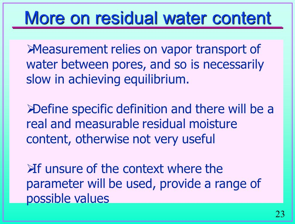 23 More on residual water content  Measurement relies on vapor transport of water between pores, and so is necessarily slow in achieving equilibrium.