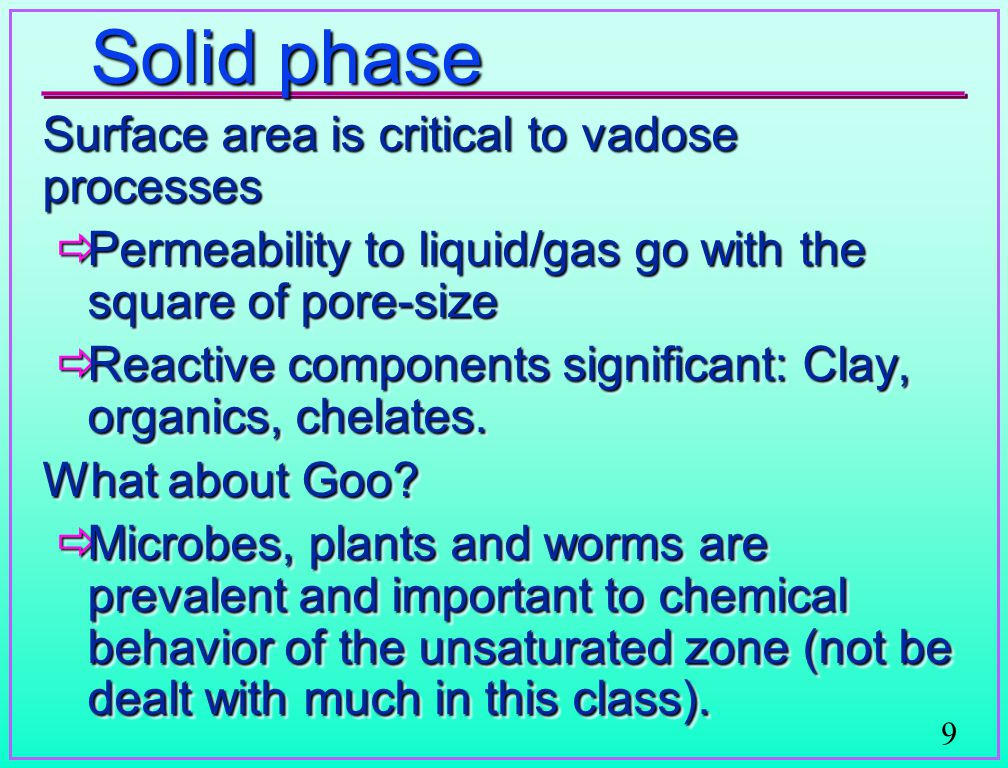 9 Solid phase Surface area is critical to vadose processes  Permeability to liquid/gas go with the square of pore-size  Reactive components signific