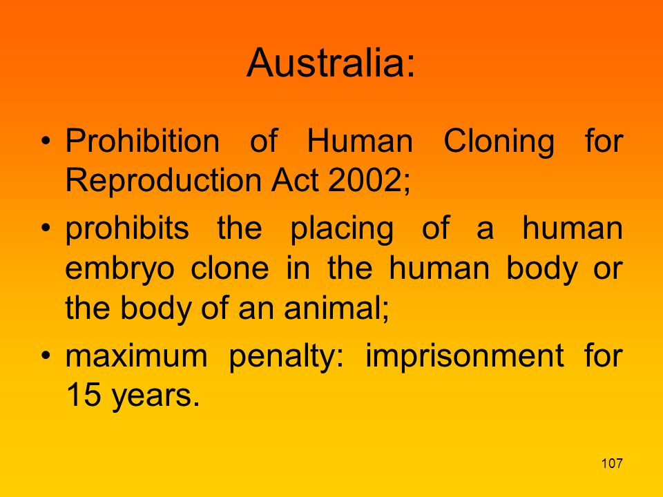 Australia: Prohibition of Human Cloning for Reproduction Act 2002; prohibits the placing of a human embryo clone in the human body or the body of an animal; maximum penalty: imprisonment for 15 years.