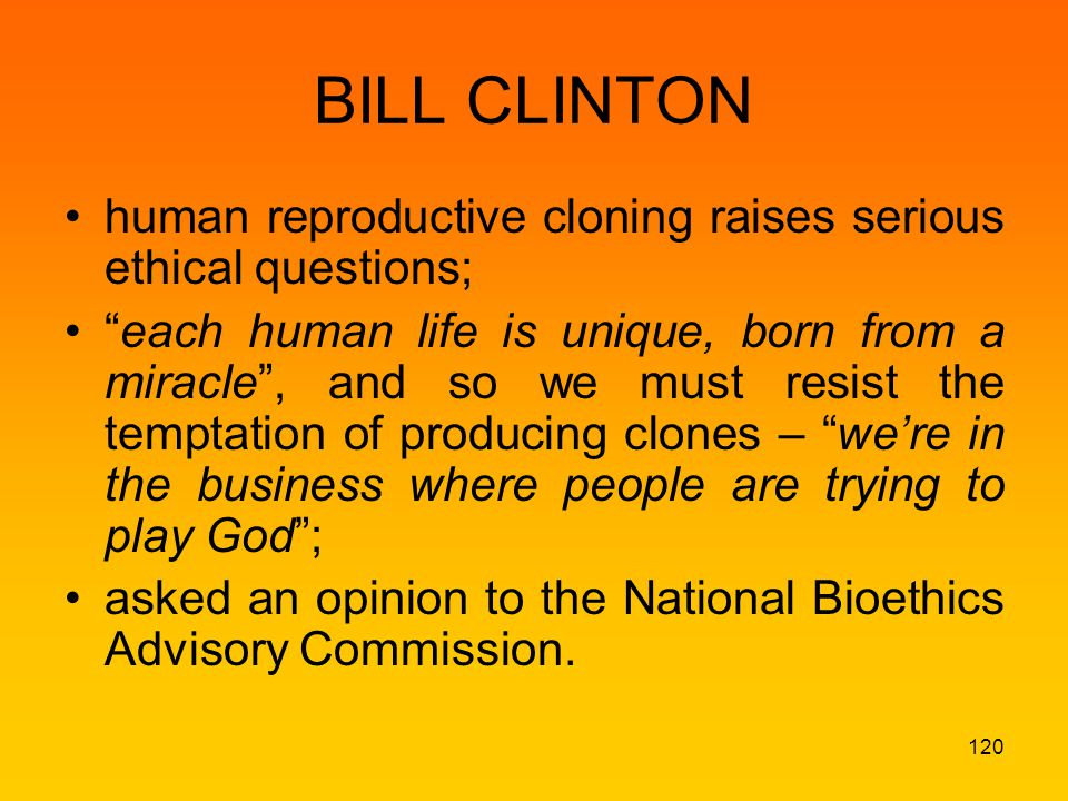 BILL CLINTON human reproductive cloning raises serious ethical questions; each human life is unique, born from a miracle , and so we must resist the temptation of producing clones – we're in the business where people are trying to play God ; asked an opinion to the National Bioethics Advisory Commission.