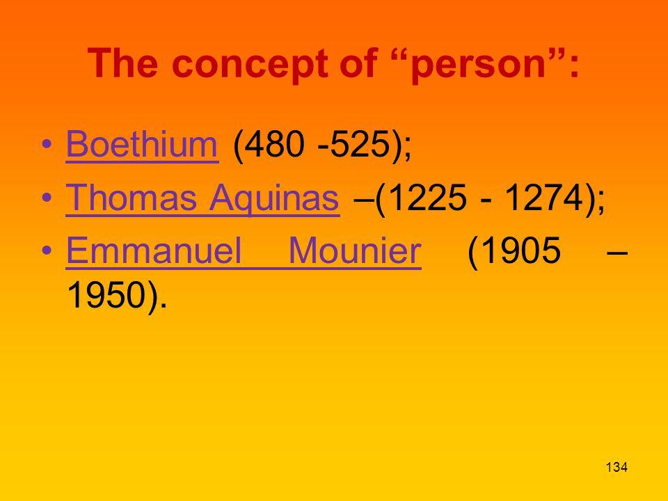 The concept of person : Boethium (480 -525); Thomas Aquinas –(1225 - 1274); Emmanuel Mounier (1905 – 1950).