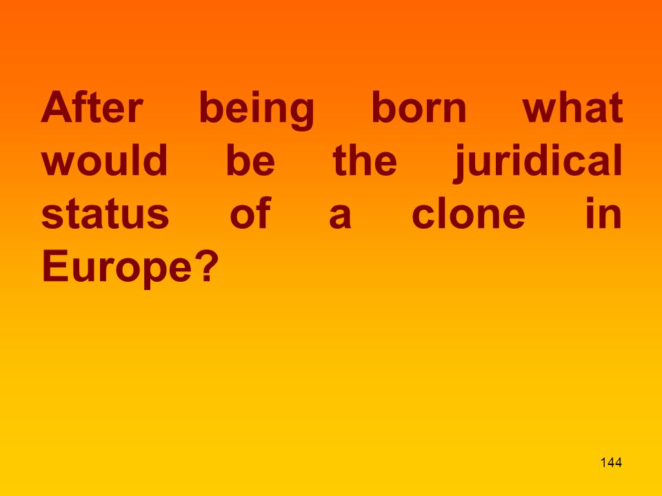 After being born what would be the juridical status of a clone in Europe? 144
