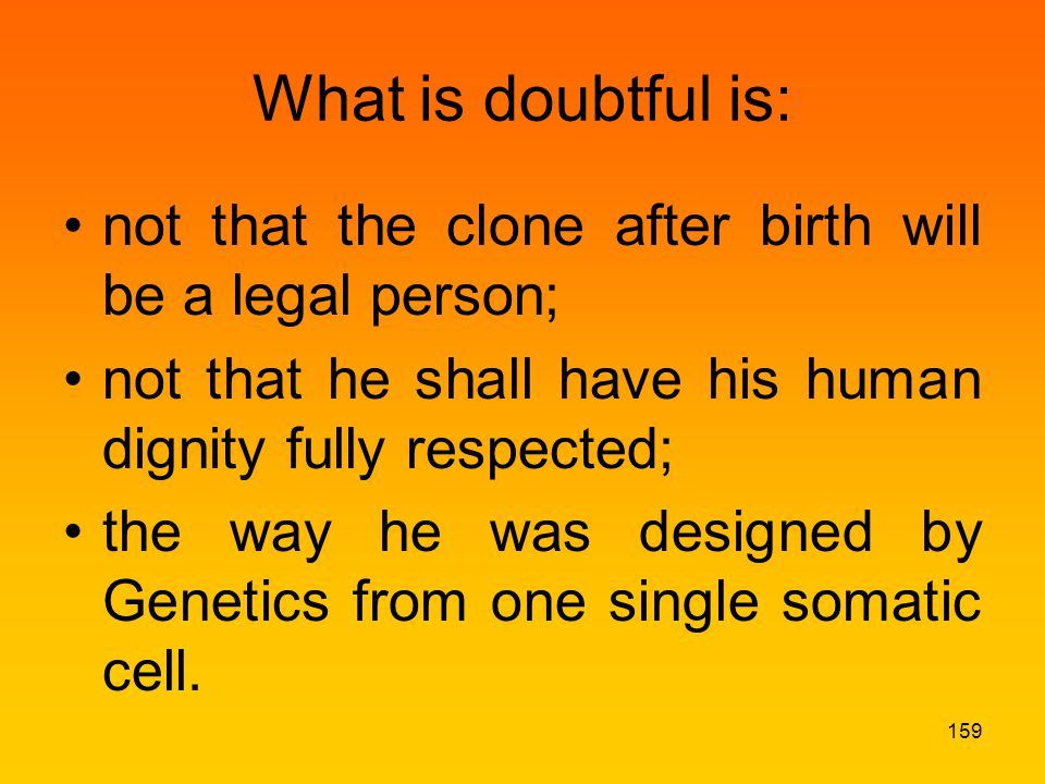 What is doubtful is: not that the clone after birth will be a legal person; not that he shall have his human dignity fully respected; the way he was designed by Genetics from one single somatic cell.