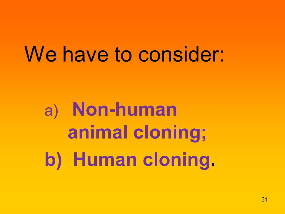 We have to consider: a) Non-human animal cloning; b) Human cloning. 31