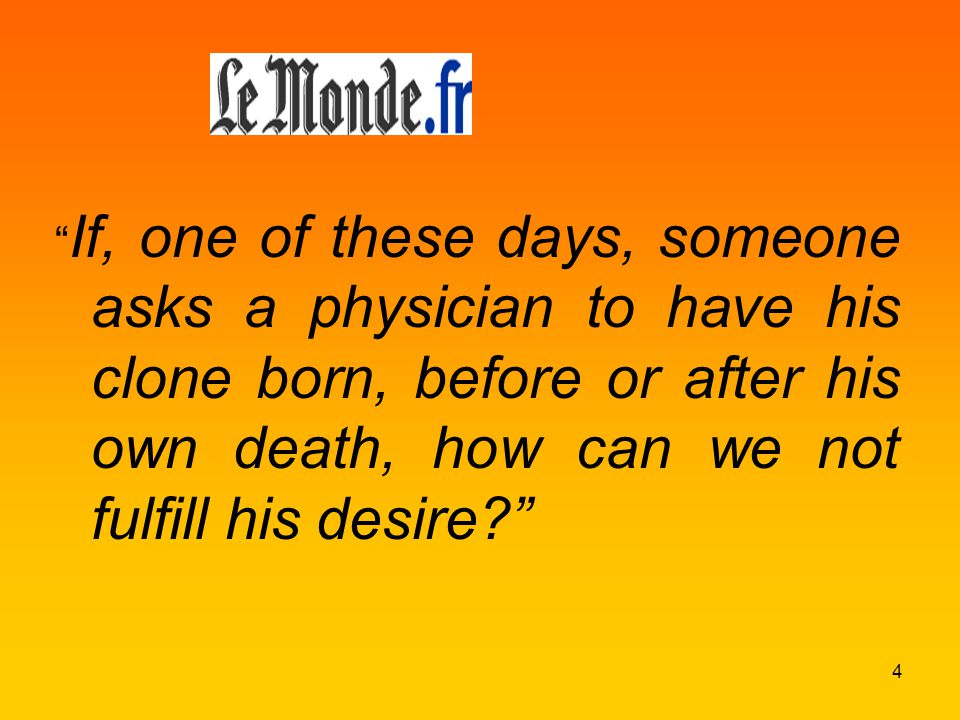 If, one of these days, someone asks a physician to have his clone born, before or after his own death, how can we not fulfill his desire 4
