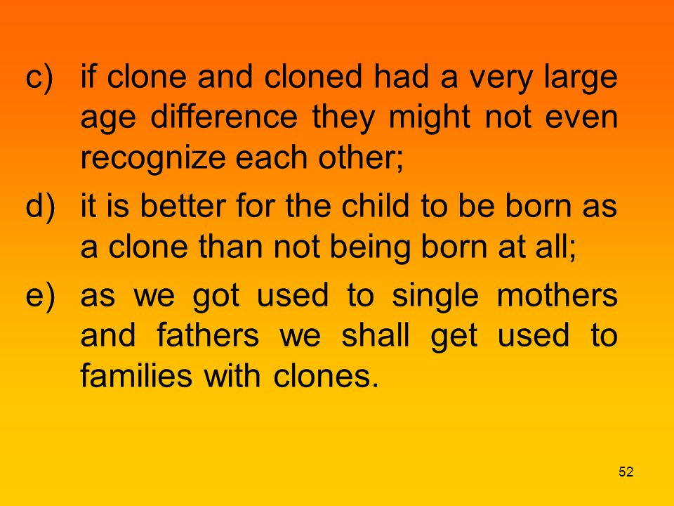 c)if clone and cloned had a very large age difference they might not even recognize each other; d)it is better for the child to be born as a clone than not being born at all; e)as we got used to single mothers and fathers we shall get used to families with clones.