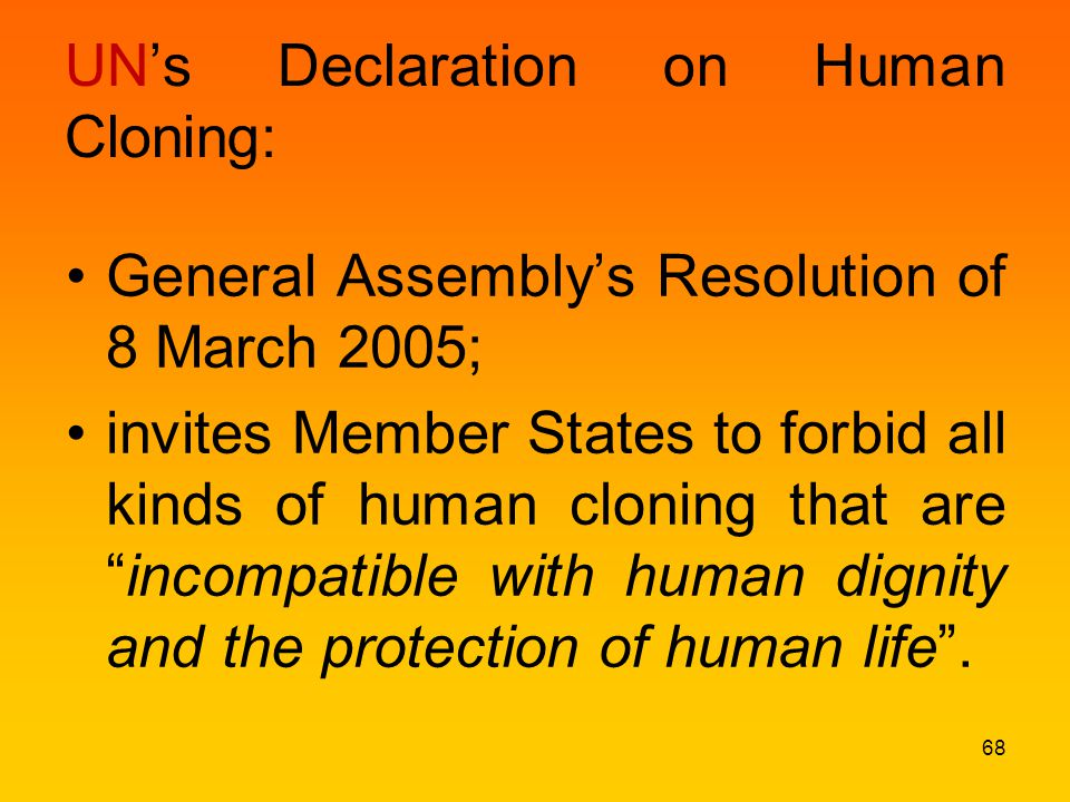 UN's Declaration on Human Cloning: General Assembly's Resolution of 8 March 2005; invites Member States to forbid all kinds of human cloning that are incompatible with human dignity and the protection of human life .