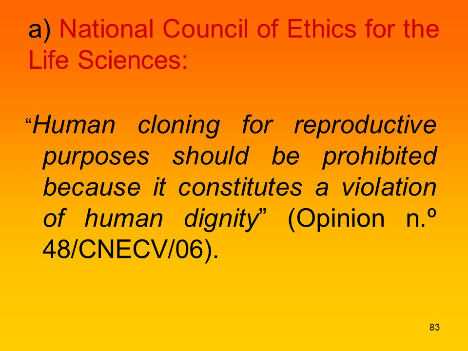 a) National Council of Ethics for the Life Sciences: Human cloning for reproductive purposes should be prohibited because it constitutes a violation of human dignity (Opinion n.º 48/CNECV/06).