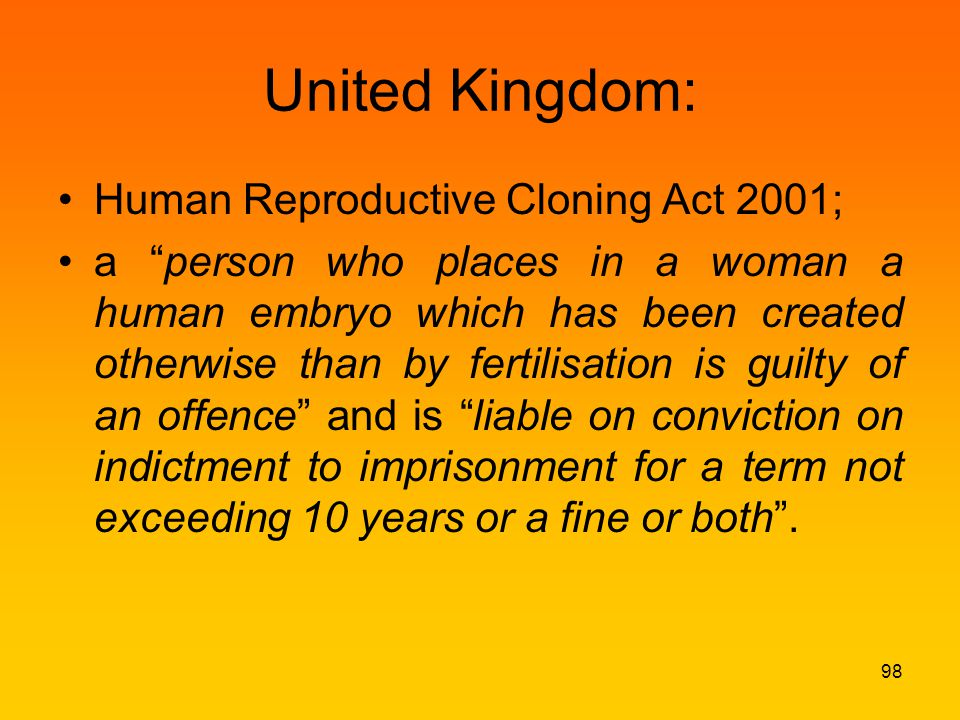 United Kingdom: Human Reproductive Cloning Act 2001; a person who places in a woman a human embryo which has been created otherwise than by fertilisation is guilty of an offence and is liable on conviction on indictment to imprisonment for a term not exceeding 10 years or a fine or both .
