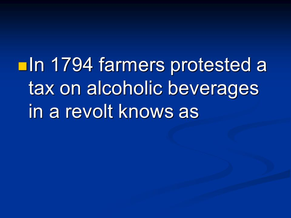 In 1794 farmers protested a tax on alcoholic beverages in a revolt knows as In 1794 farmers protested a tax on alcoholic beverages in a revolt knows as