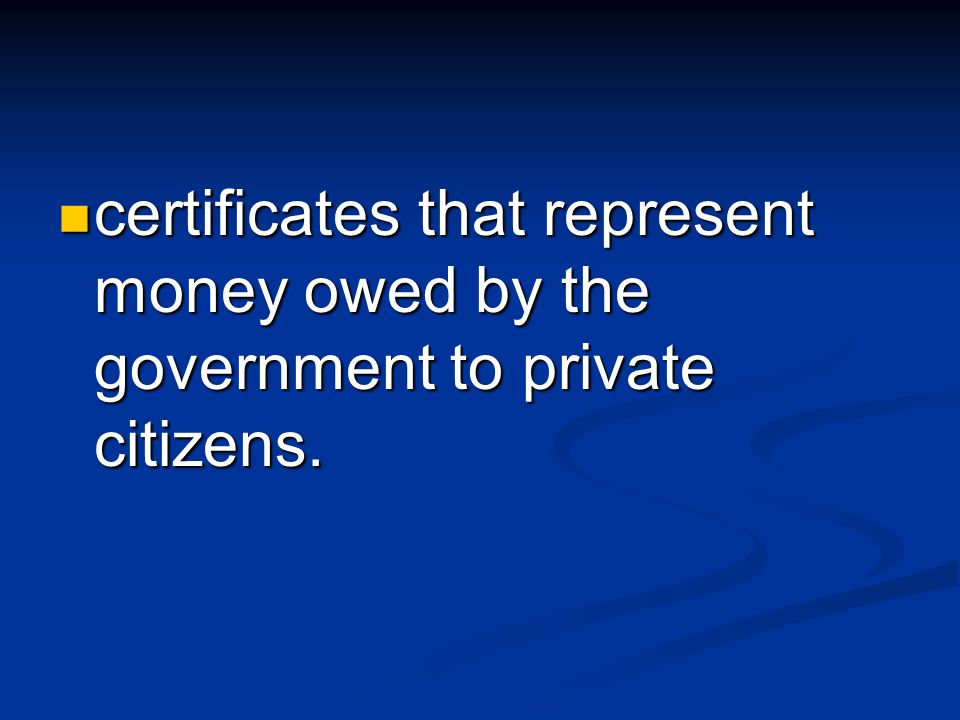 certificates that represent money owed by the government to private citizens.