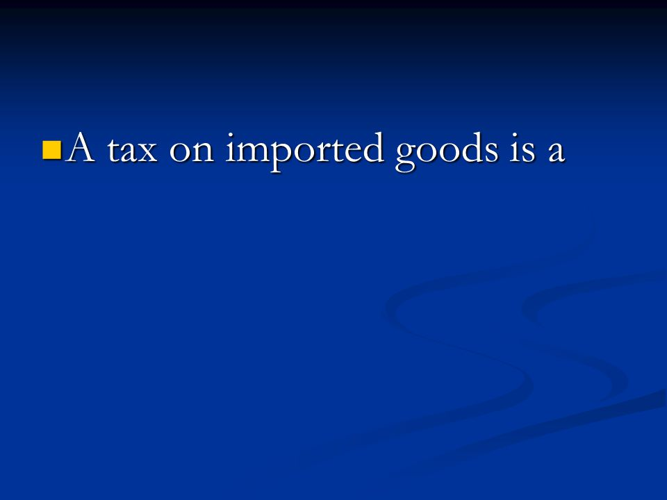 A tax on imported goods is a A tax on imported goods is a