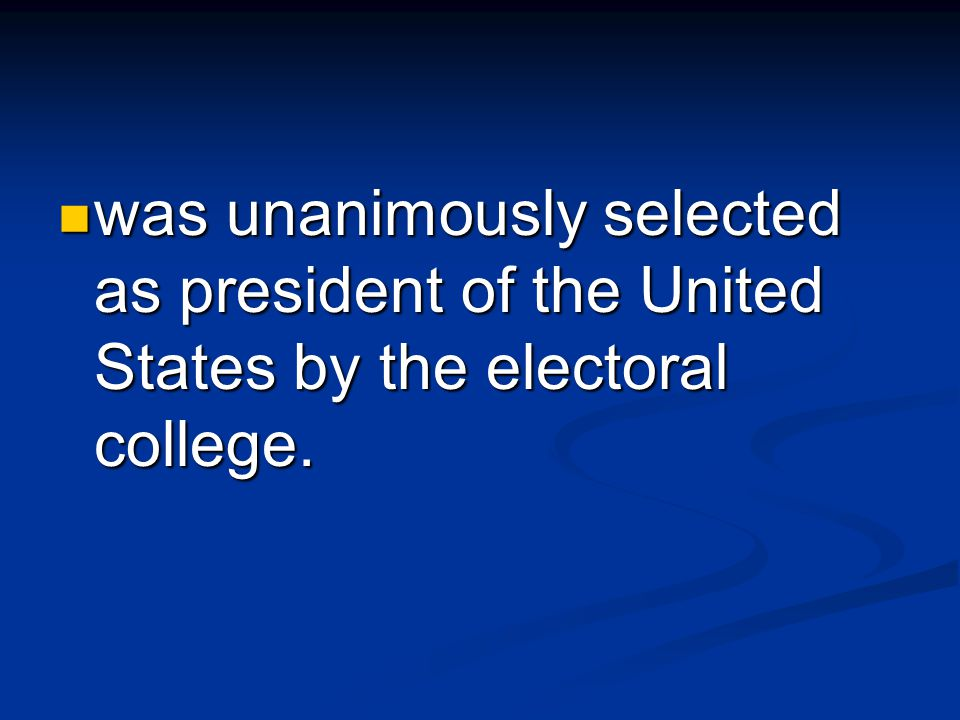 was unanimously selected as president of the United States by the electoral college.