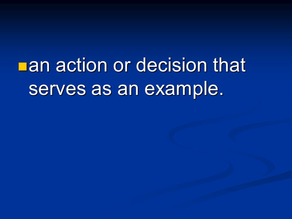 an action or decision that serves as an example. an action or decision that serves as an example.