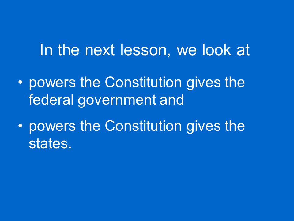In the next lesson, we look at powers the Constitution gives the federal government and powers the Constitution gives the states.