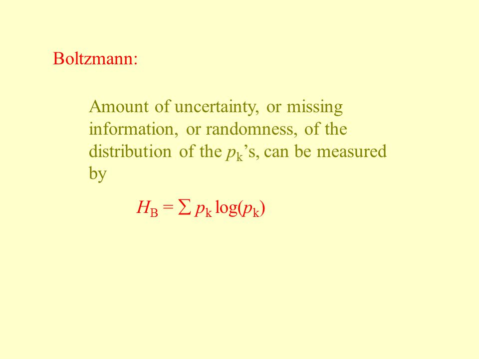 Boltzmann: Amount of uncertainty, or missing information, or randomness, of the distribution of the p k 's, can be measured by H B =  p k log(p k )