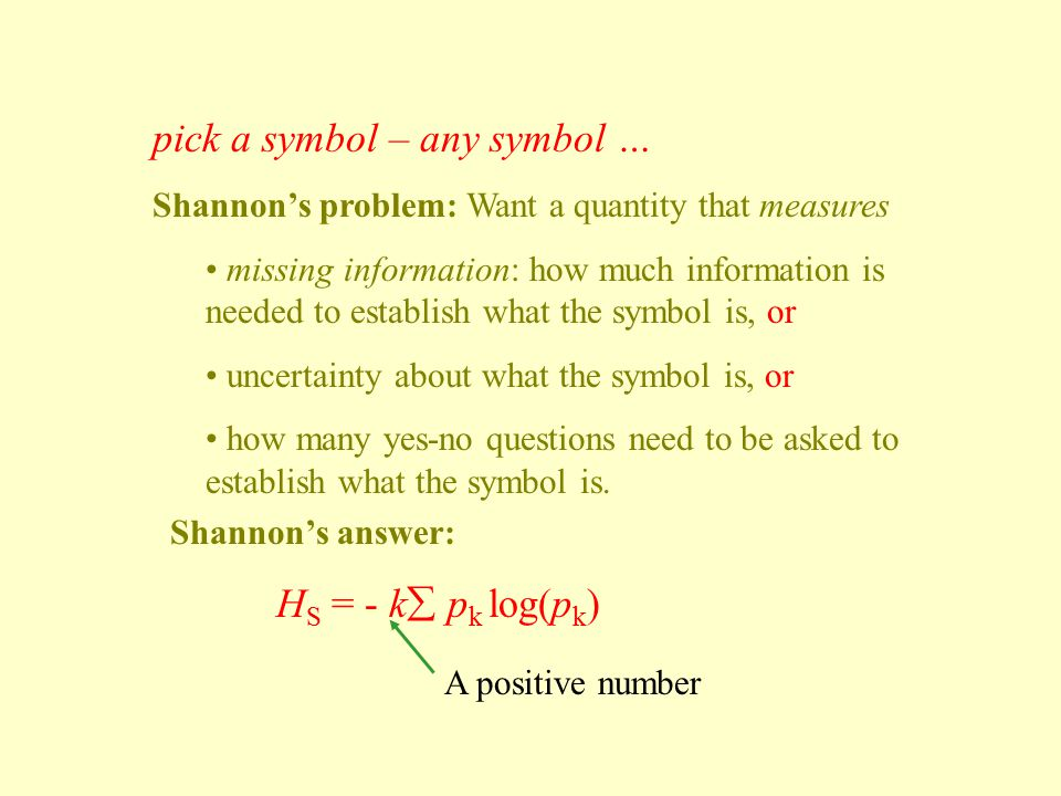 pick a symbol – any symbol … Shannon's problem: Want a quantity that measures missing information: how much information is needed to establish what the symbol is, or uncertainty about what the symbol is, or how many yes-no questions need to be asked to establish what the symbol is.
