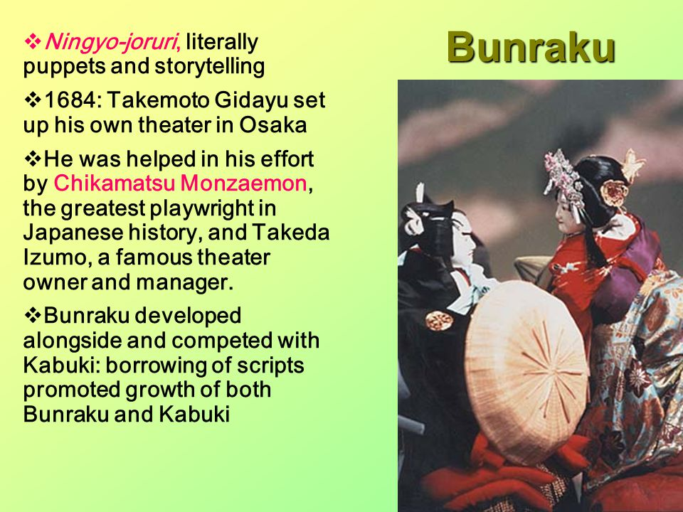  Ningyo-joruri, literally puppets and storytelling  1684: Takemoto Gidayu set up his own theater in Osaka  He was helped in his effort by Chikamatsu Monzaemon, the greatest playwright in Japanese history, and Takeda Izumo, a famous theater owner and manager.