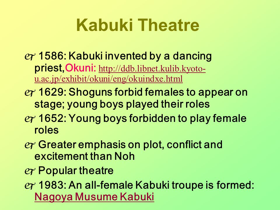 Kabuki Theatre  1586: Kabuki invented by a dancing priest,Okuni: http://ddb.libnet.kulib.kyoto- u.ac.jp/exhibit/okuni/eng/okuindxe.html http://ddb.libnet.kulib.kyoto- u.ac.jp/exhibit/okuni/eng/okuindxe.html  1629: Shoguns forbid females to appear on stage; young boys played their roles  1652: Young boys forbidden to play female roles  Greater emphasis on plot, conflict and excitement than Noh  Popular theatre  1983: An all-female Kabuki troupe is formed: Nagoya Musume Kabuki Nagoya Musume Kabuki