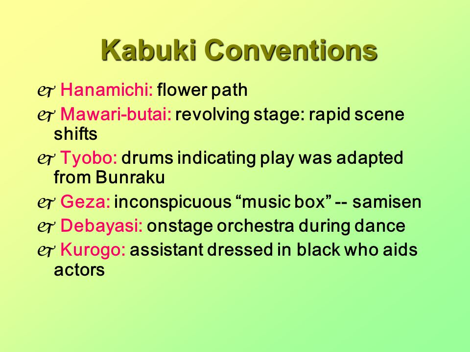 Kabuki Conventions  Hanamichi: flower path  Mawari-butai: revolving stage: rapid scene shifts  Tyobo: drums indicating play was adapted from Bunraku  Geza: inconspicuous music box -- samisen  Debayasi: onstage orchestra during dance  Kurogo: assistant dressed in black who aids actors