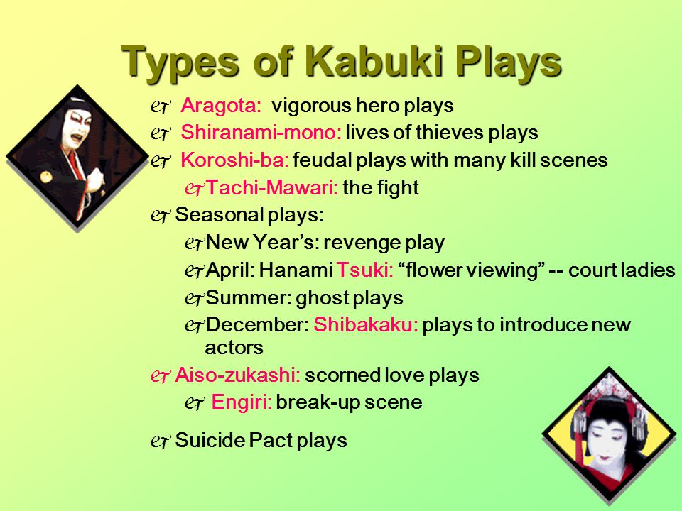 Types of Kabuki Plays  Aragota: vigorous hero plays  Shiranami-mono: lives of thieves plays  Koroshi-ba: feudal plays with many kill scenes  Tachi-Mawari: the fight  Seasonal plays:  New Year's: revenge play  April: Hanami Tsuki: flower viewing -- court ladies  Summer: ghost plays  December: Shibakaku: plays to introduce new actors  Aiso-zukashi: scorned love plays  Engiri: break-up scene  Suicide Pact plays