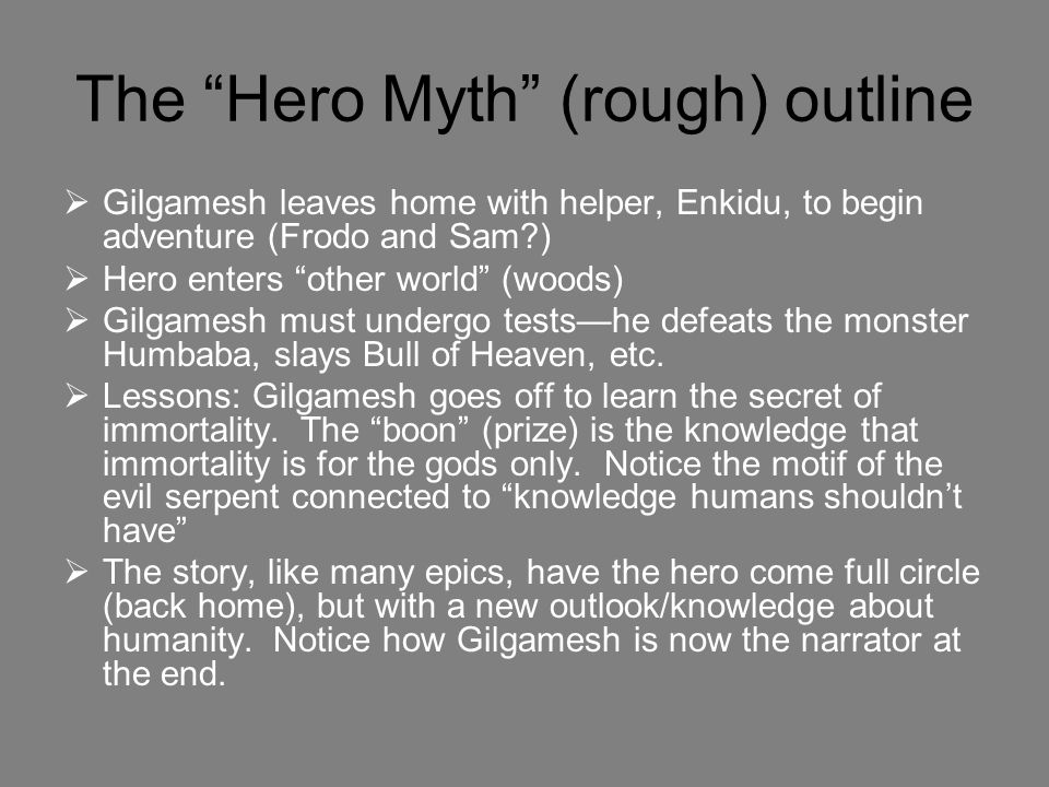 The Hero Myth (rough) outline  Gilgamesh leaves home with helper, Enkidu, to begin adventure (Frodo and Sam?)  Hero enters other world (woods)  Gilgamesh must undergo tests—he defeats the monster Humbaba, slays Bull of Heaven, etc.