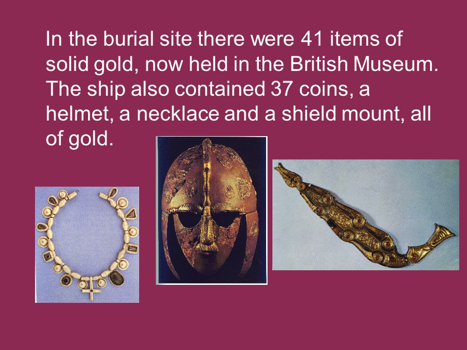 In the burial site there were 41 items of solid gold, now held in the British Museum.