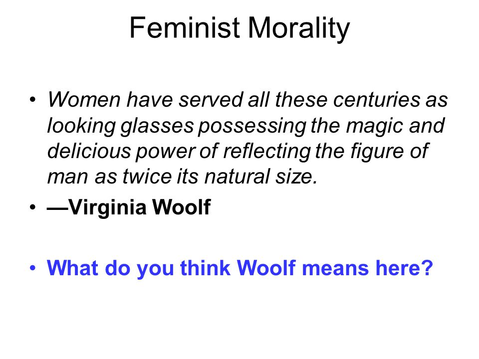 Feminist Morality Women have served all these centuries as looking glasses possessing the magic and delicious power of reflecting the figure of man as twice its natural size.