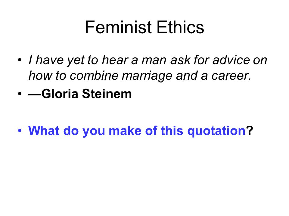 Feminist Ethics I have yet to hear a man ask for advice on how to combine marriage and a career.