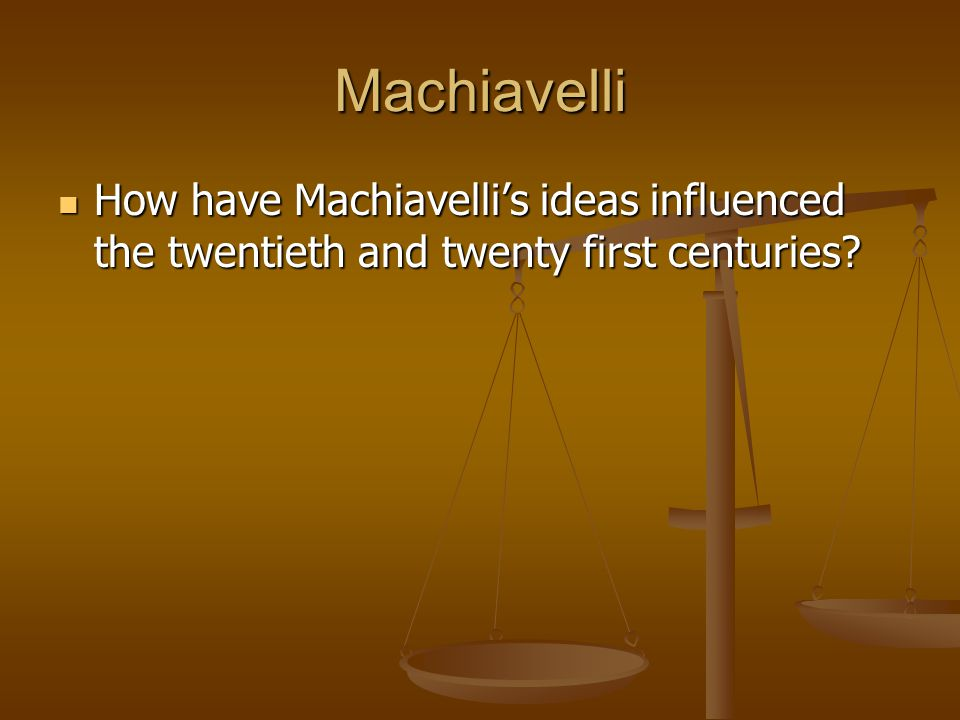 Machiavelli How have Machiavelli's ideas influenced the twentieth and twenty first centuries.