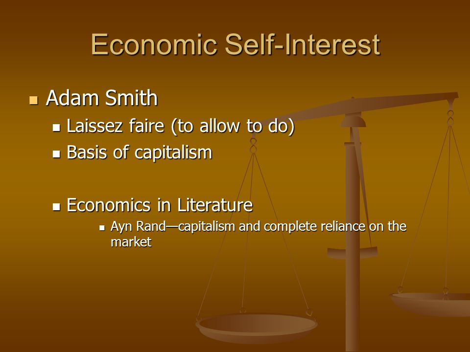 Economic Self-Interest Adam Smith Adam Smith Laissez faire (to allow to do) Laissez faire (to allow to do) Basis of capitalism Basis of capitalism Economics in Literature Economics in Literature Ayn Rand—capitalism and complete reliance on the market Ayn Rand—capitalism and complete reliance on the market