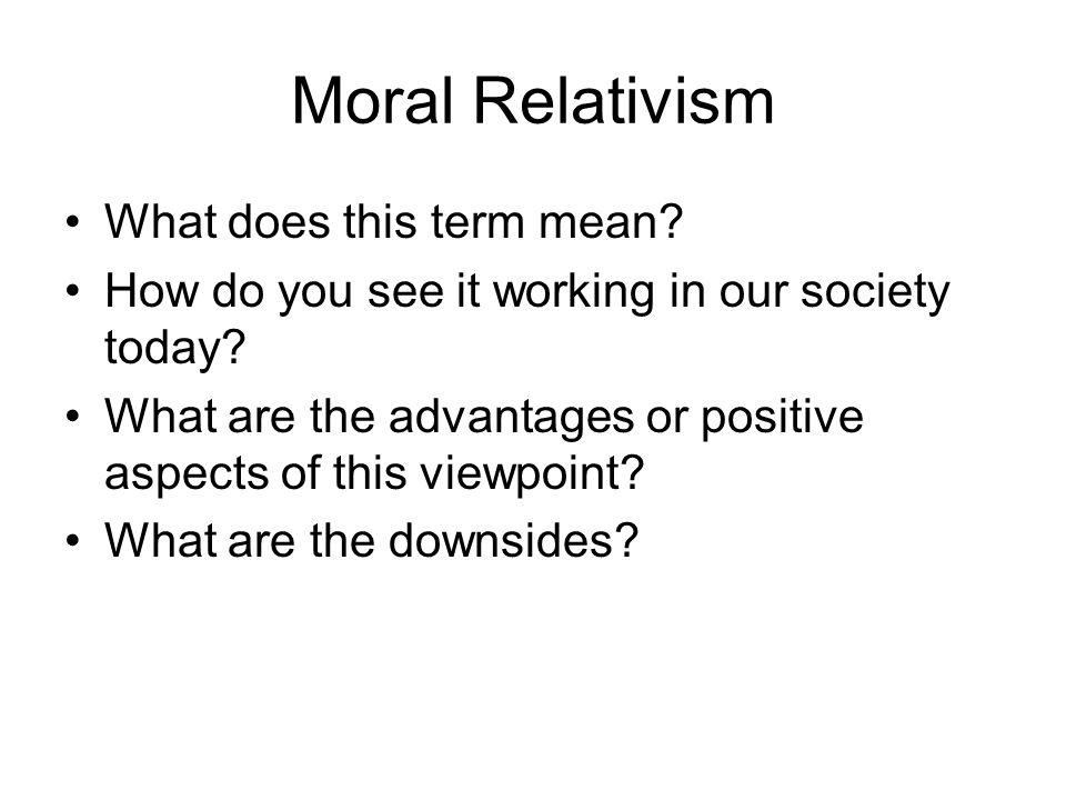 Moral Relativism What does this term mean. How do you see it working in our society today.
