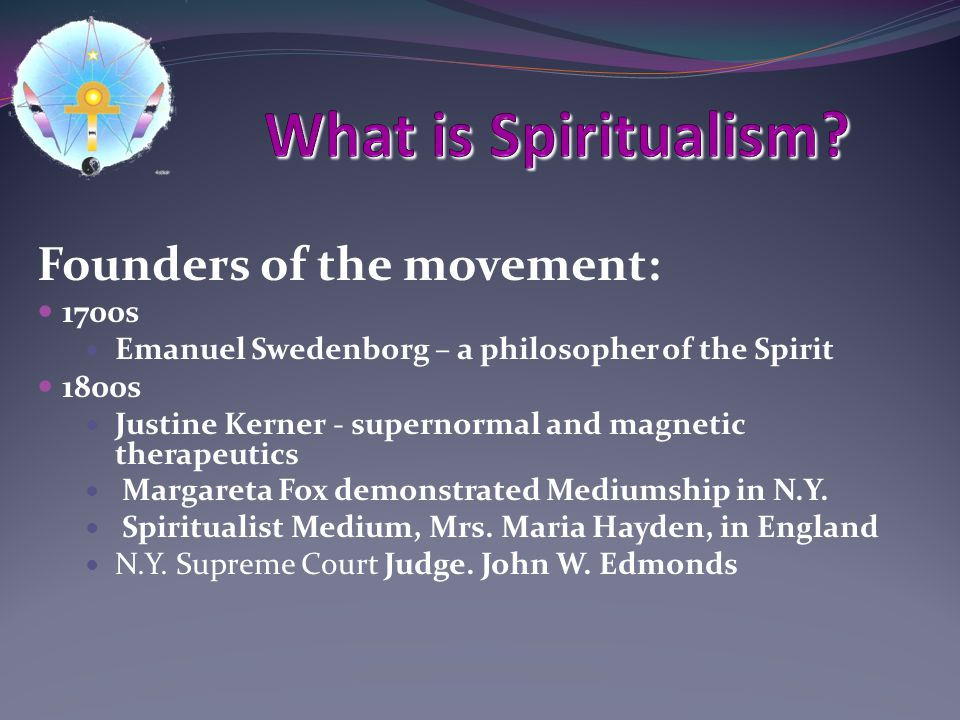 Founders of the movement: 1700s Emanuel Swedenborg – a philosopher of the Spirit 1800s Justine Kerner - supernormal and magnetic therapeutics Margareta Fox demonstrated Mediumship in N.Y.