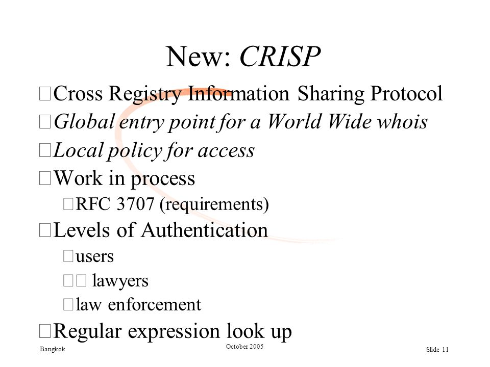 Bangkok October 2005 Slide 11 New: CRISP •Cross Registry Information Sharing Protocol •Global entry point for a World Wide whois •Local policy for acc