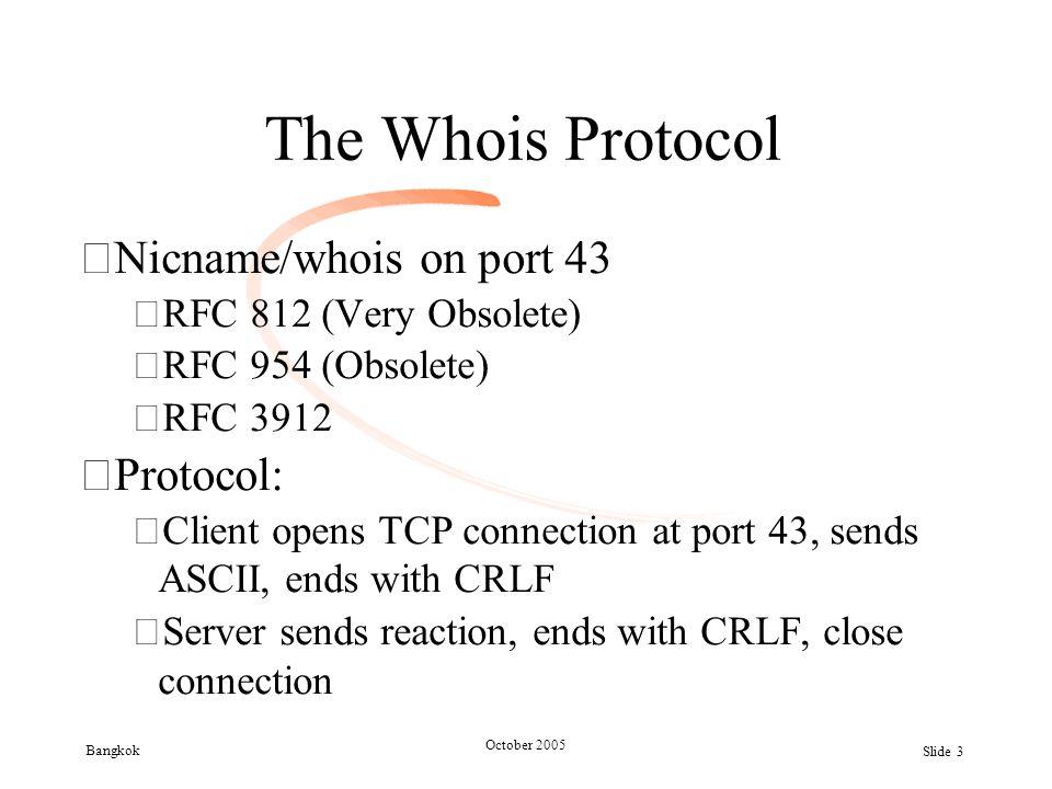 Bangkok October 2005 Slide 3 The Whois Protocol •Nicname/whois on port 43 –RFC 812 (Very Obsolete) –RFC 954 (Obsolete) –RFC 3912 •Protocol: –Client opens TCP connection at port 43, sends ASCII, ends with CRLF –Server sends reaction, ends with CRLF, close connection