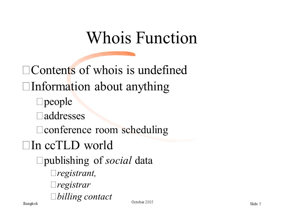 Bangkok October 2005 Slide 5 Whois Function •Contents of whois is undefined •Information about anything –people –addresses –conference room scheduling