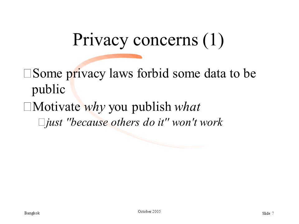 Bangkok October 2005 Slide 7 Privacy concerns (1) •Some privacy laws forbid some data to be public •Motivate why you publish what –just ''because othe