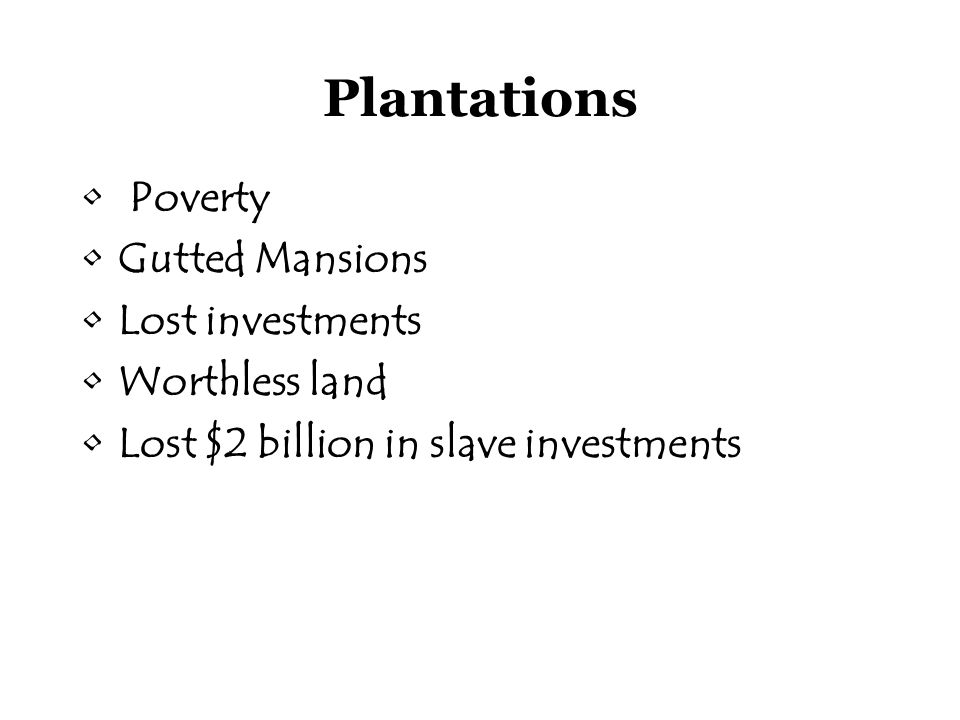 Plantations Poverty Gutted Mansions Lost investments Worthless land Lost $2 billion in slave investments