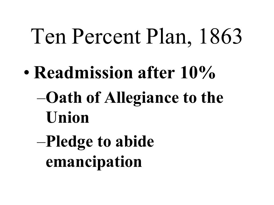 Ten Percent Plan, 1863 Readmission after 10% –Oath of Allegiance to the Union –Pledge to abide emancipation