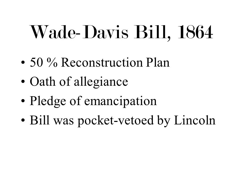 Wade-Davis Bill, 1864 50 % Reconstruction Plan Oath of allegiance Pledge of emancipation Bill was pocket-vetoed by Lincoln
