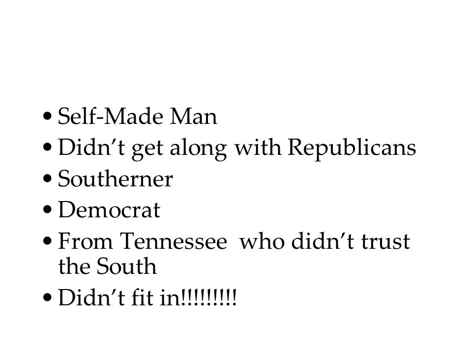 Self-Made Man Didn't get along with Republicans Southerner Democrat From Tennessee who didn't trust the South Didn't fit in!!!!!!!!!