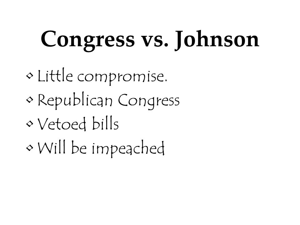 Congress vs. Johnson Little compromise. Republican Congress Vetoed bills Will be impeached