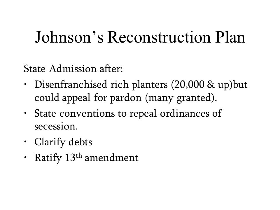 Johnson's Reconstruction Plan State Admission after: Disenfranchised rich planters (20,000 & up)but could appeal for pardon (many granted).