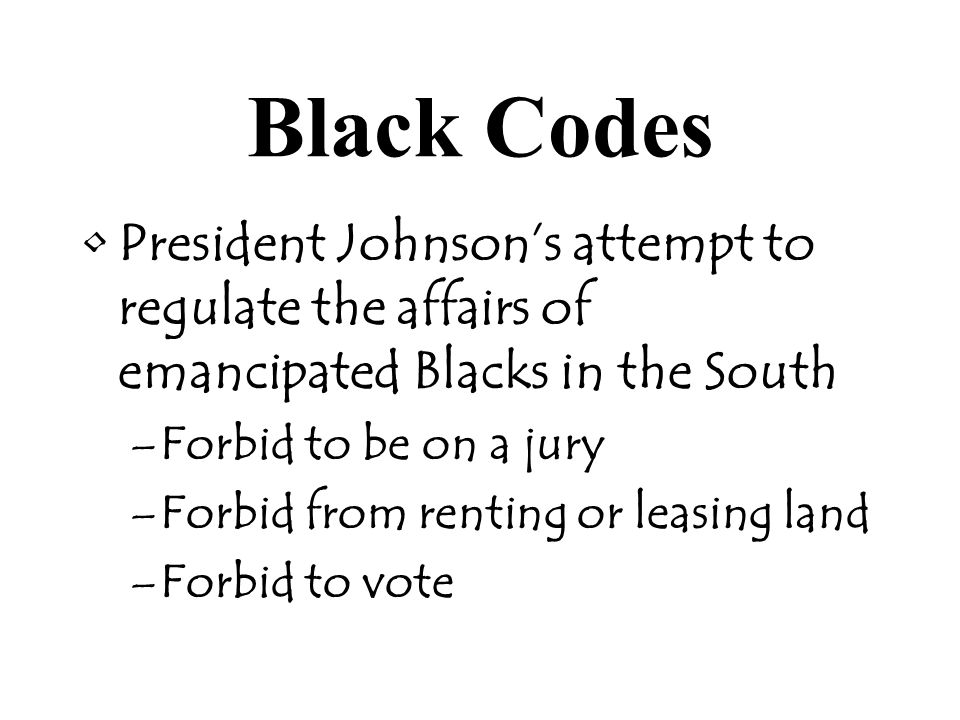 Black Codes President Johnson's attempt to regulate the affairs of emancipated Blacks in the South –Forbid to be on a jury –Forbid from renting or leasing land –Forbid to vote
