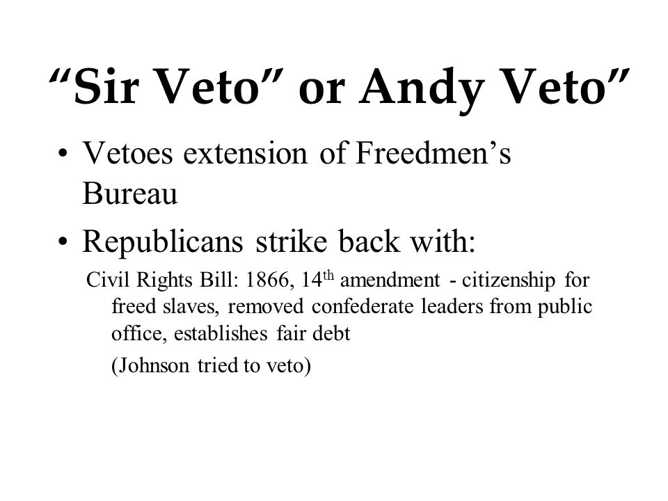 Sir Veto or Andy Veto Vetoes extension of Freedmen's Bureau Republicans strike back with: Civil Rights Bill: 1866, 14 th amendment - citizenship for freed slaves, removed confederate leaders from public office, establishes fair debt (Johnson tried to veto)