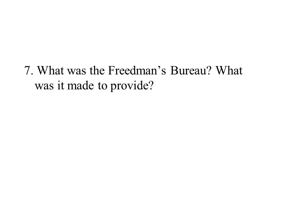 7. What was the Freedman's Bureau What was it made to provide