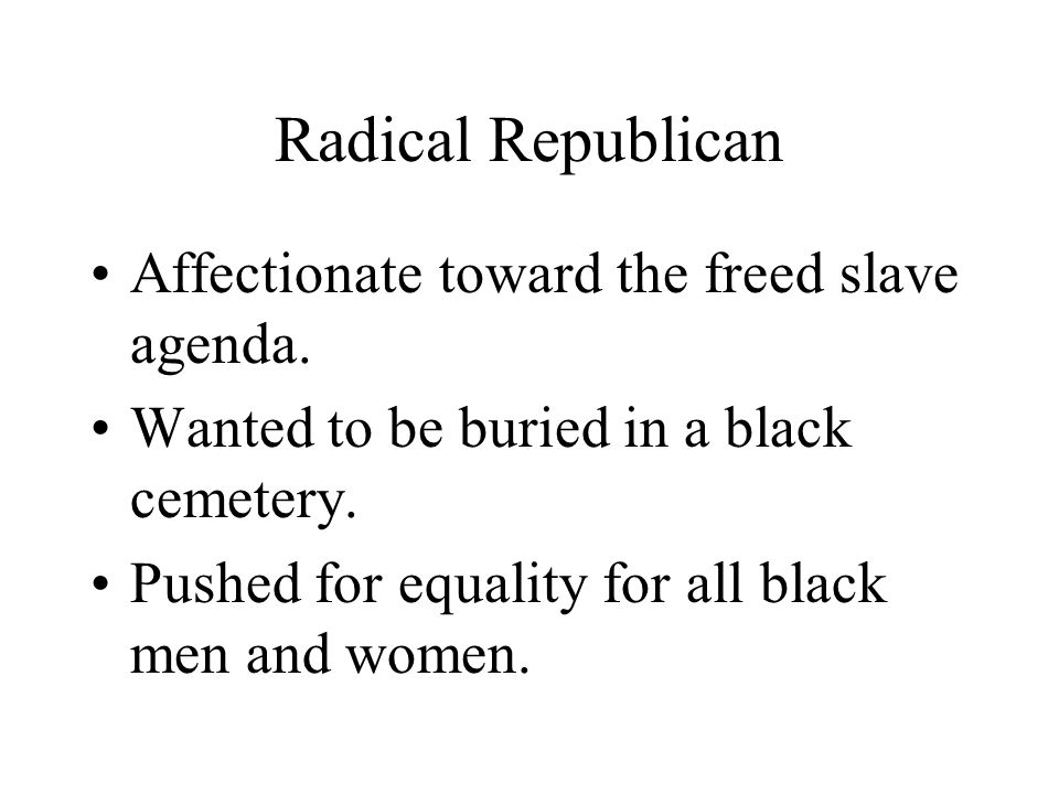 Radical Republican Affectionate toward the freed slave agenda.