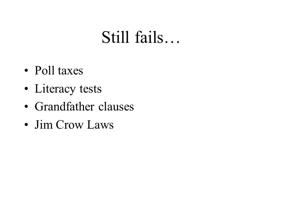 Still fails… Poll taxes Literacy tests Grandfather clauses Jim Crow Laws
