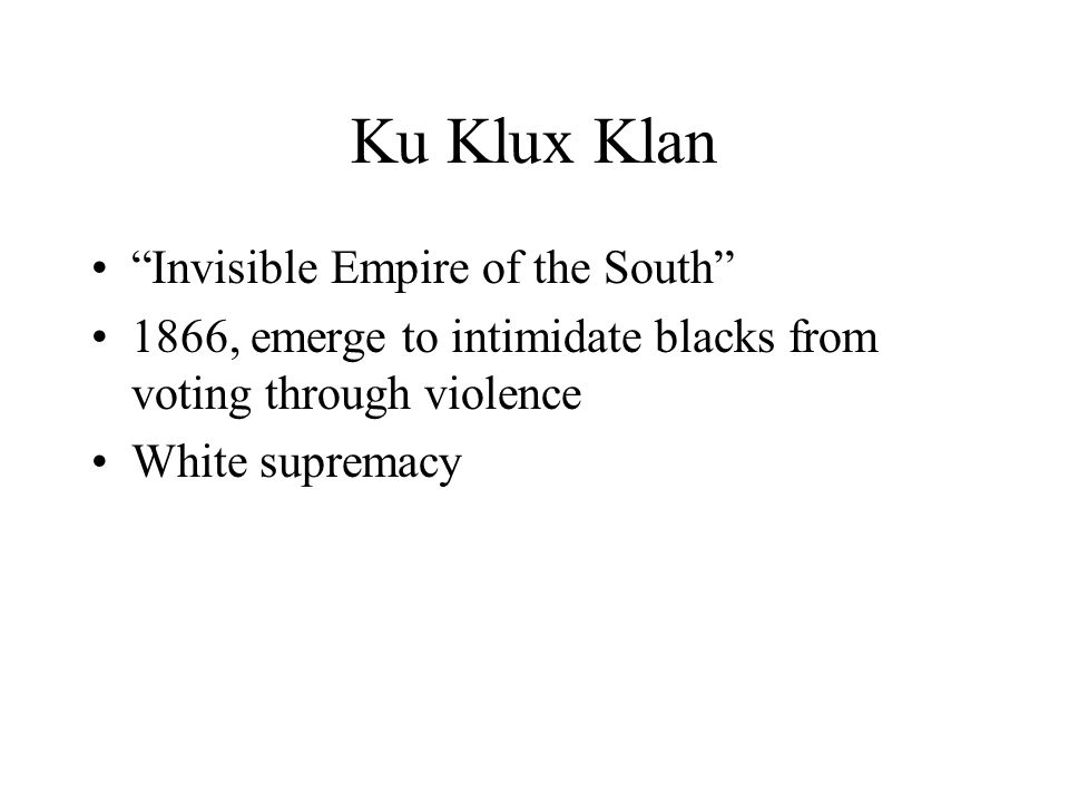 Ku Klux Klan Invisible Empire of the South 1866, emerge to intimidate blacks from voting through violence White supremacy